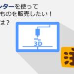 個人で3Dプリンターを使える時代。製造したものを販売するときの注意点は?